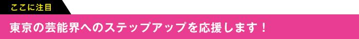 ここに注目 東京の芸能界へのステップアップを応援します!