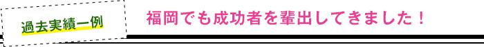 福岡でも成功者を輩出してきました!