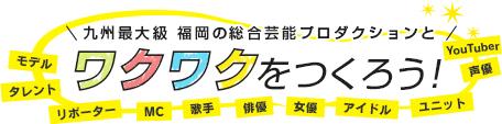 九州最大級 福岡の総合芸能プロダクションでワクワクを作ろう!