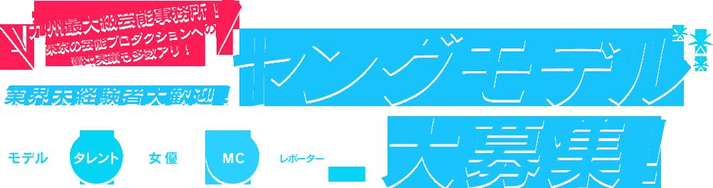 九州最大級芸能事務所!東京の芸能プロダクションへの輩出実績も多数アリ!業界未経験者大歓迎!ヤングモデル大募集!